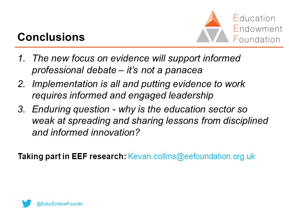 Conclusions 1.The new focus on evidence will support informed professional debate – it's not a panacea 2.Implementation is all and putting evidence to work requires informed and engaged leadership 3.Enduring question - why is the education sector so weak at spreading and sharing lessons from disciplined and informed innovation.