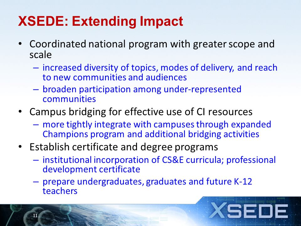 XSEDE: Extending Impact Coordinated national program with greater scope and scale – increased diversity of topics, modes of delivery, and reach to new communities and audiences – broaden participation among under-represented communities Campus bridging for effective use of CI resources – more tightly integrate with campuses through expanded Champions program and additional bridging activities Establish certificate and degree programs – institutional incorporation of CS&E curricula; professional development certificate – prepare undergraduates, graduates and future K-12 teachers 11
