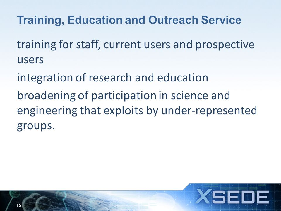 Training, Education and Outreach Service training for staff, current users and prospective users integration of research and education broadening of participation in science and engineering that exploits by under-represented groups.