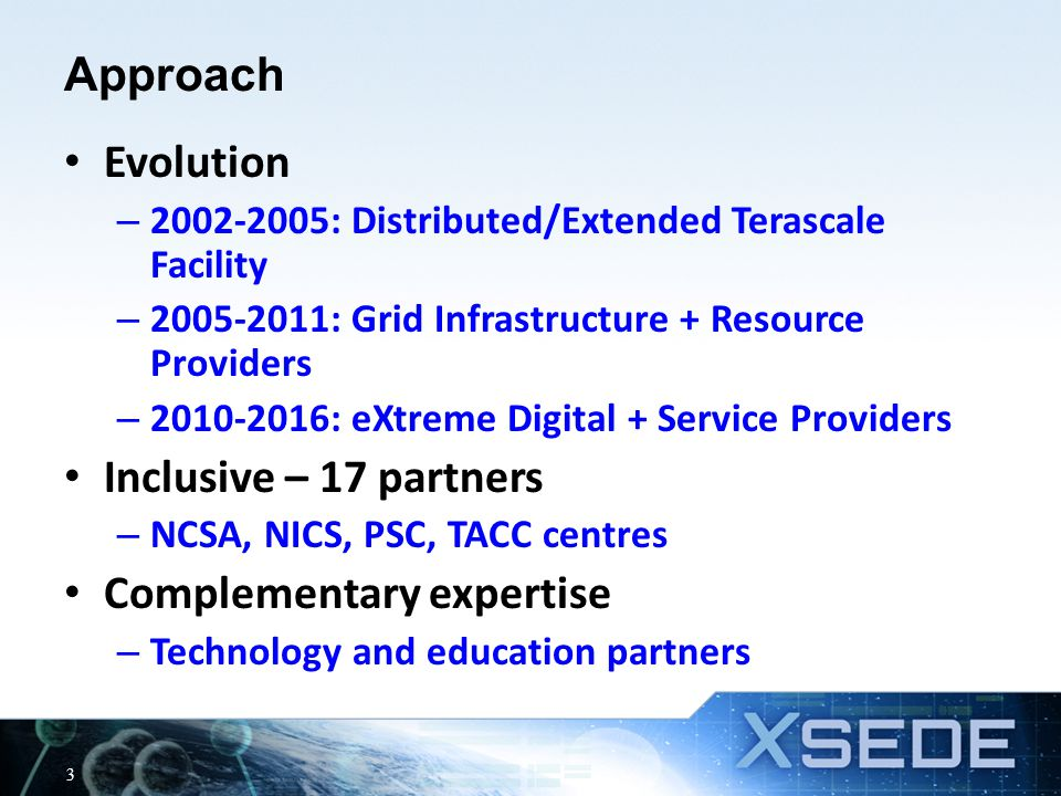 Approach Evolution – 2002-2005: Distributed/Extended Terascale Facility – 2005-2011: Grid Infrastructure + Resource Providers – 2010-2016: eXtreme Digital + Service Providers Inclusive – 17 partners – NCSA, NICS, PSC, TACC centres Complementary expertise – Technology and education partners 3