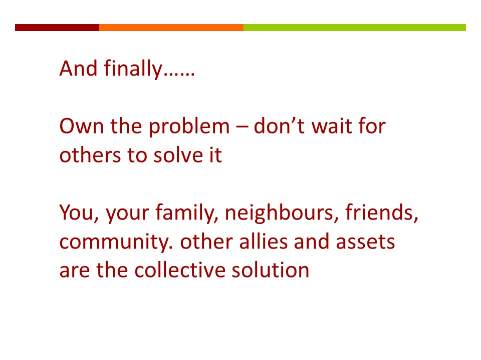 And finally…… Own the problem – don't wait for others to solve it You, your family, neighbours, friends, community.