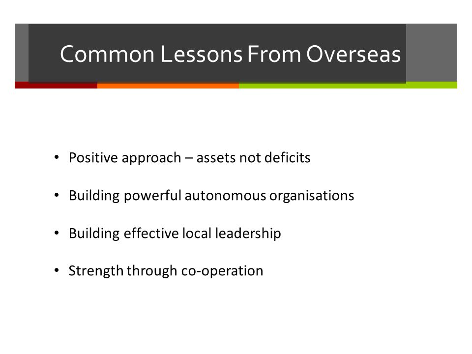 Common Lessons From Overseas Positive approach – assets not deficits Building powerful autonomous organisations Building effective local leadership Strength through co-operation
