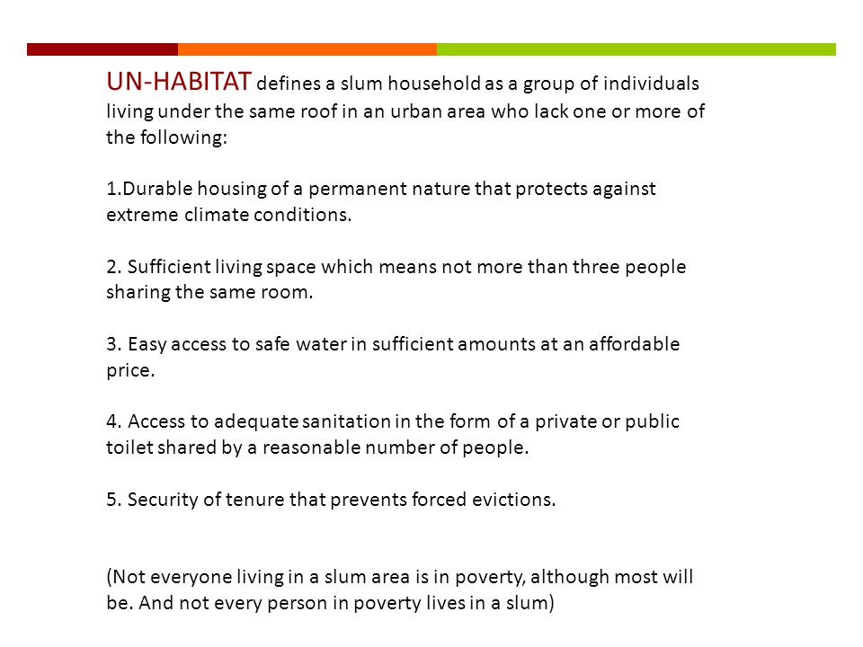 UN-HABITAT defines a slum household as a group of individuals living under the same roof in an urban area who lack one or more of the following: 1.Durable housing of a permanent nature that protects against extreme climate conditions.