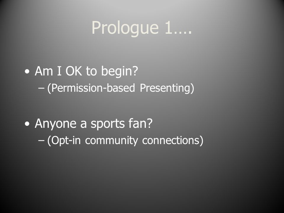 Prologue 1…. Am I OK to begin. –(Permission-based Presenting) Anyone a sports fan.