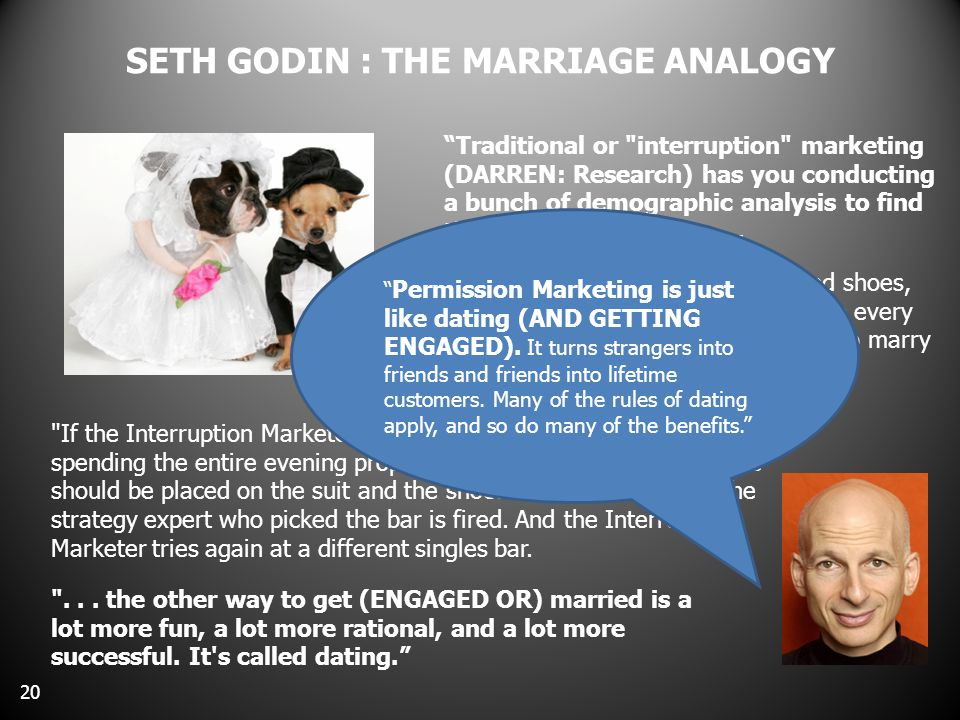 SETH GODIN : THE MARRIAGE ANALOGY 20 Traditional or interruption marketing (DARREN: Research) has you conducting a bunch of demographic analysis to find the perfect singles bar....