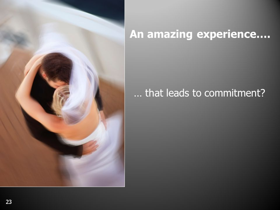 An amazing experience…. … that leads to commitment 23