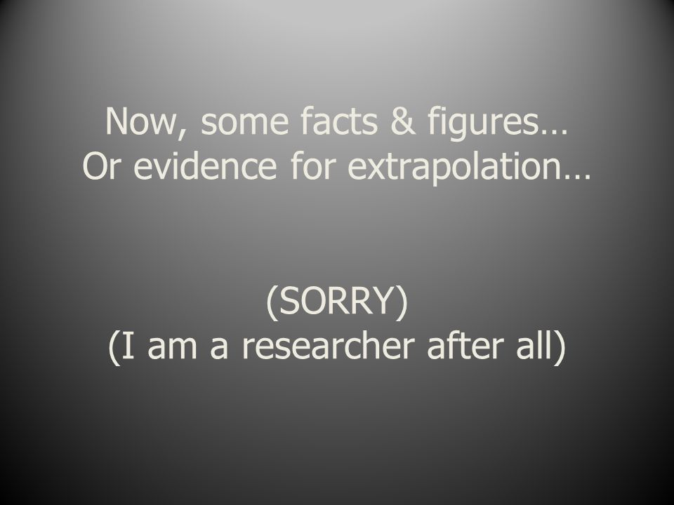 Now, some facts & figures… Or evidence for extrapolation… (SORRY) (I am a researcher after all)