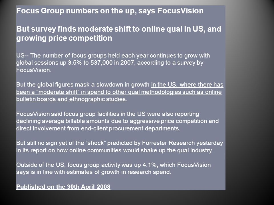 Focus Group numbers on the up, says FocusVision But survey finds moderate shift to online qual in US, and growing price competition US-- The number of focus groups held each year continues to grow with global sessions up 3.5% to 537,000 in 2007, according to a survey by FocusVision.