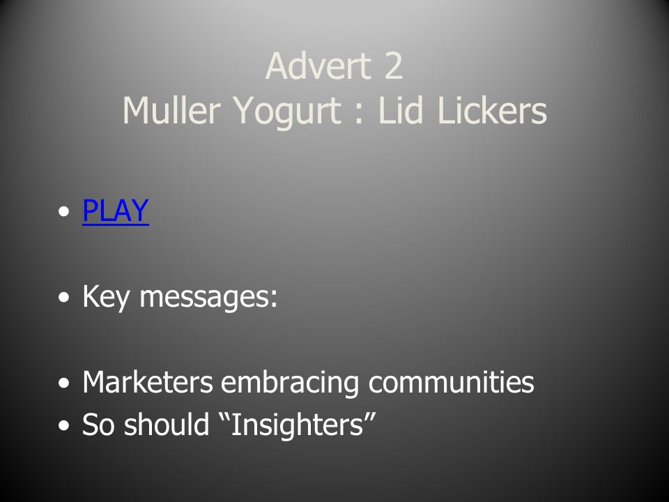 Advert 2 Muller Yogurt : Lid Lickers PLAY Key messages: Marketers embracing communities So should Insighters