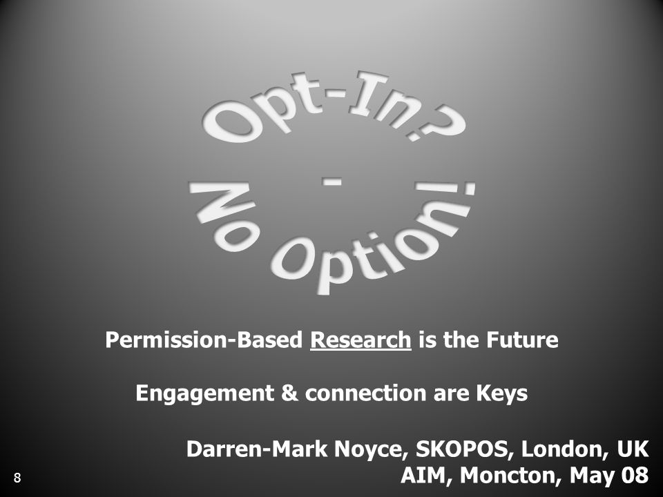 Permission-Based Research is the Future Engagement & connection are Keys Darren-Mark Noyce, SKOPOS, London, UK AIM, Moncton, May 08 8