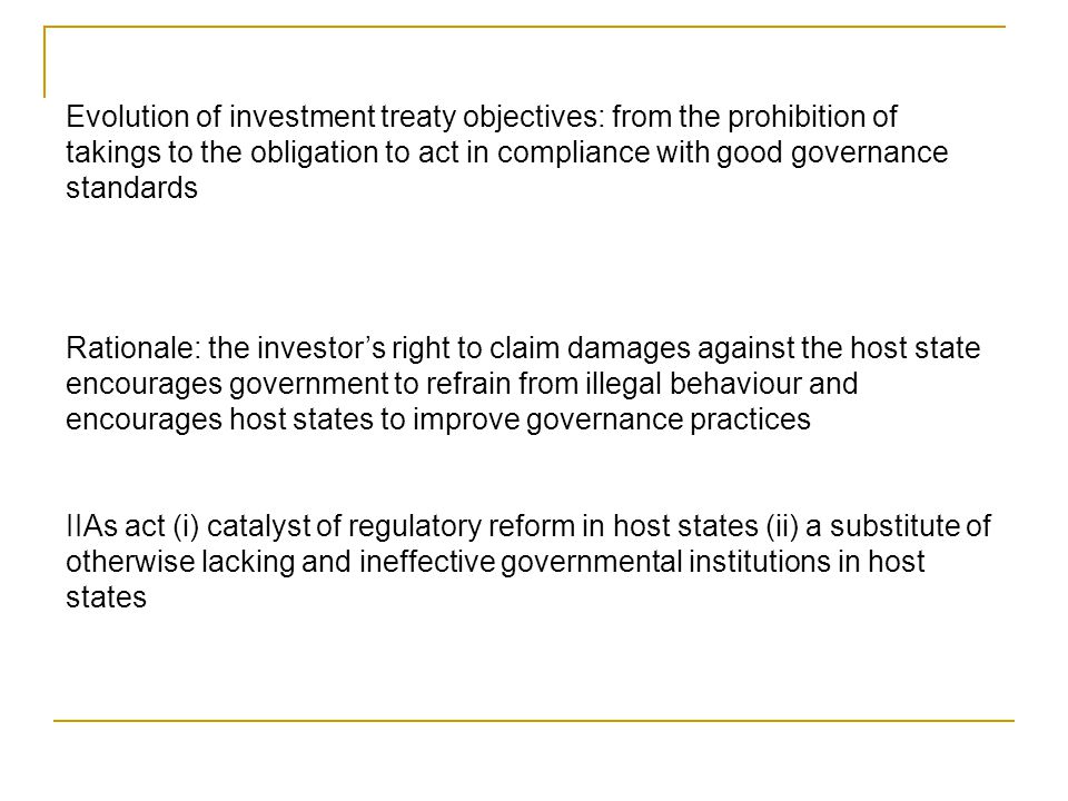 Evolution of investment treaty objectives: from the prohibition of takings to the obligation to act in compliance with good governance standards Rationale: the investor's right to claim damages against the host state encourages government to refrain from illegal behaviour and encourages host states to improve governance practices IIAs act (i) catalyst of regulatory reform in host states (ii) a substitute of otherwise lacking and ineffective governmental institutions in host states
