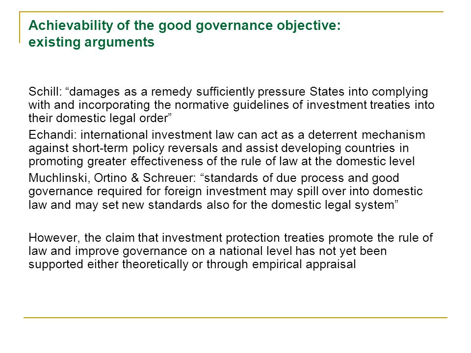 Achievability of the good governance objective: existing arguments Schill: damages as a remedy sufficiently pressure States into complying with and incorporating the normative guidelines of investment treaties into their domestic legal order Echandi: international investment law can act as a deterrent mechanism against short-term policy reversals and assist developing countries in promoting greater effectiveness of the rule of law at the domestic level Muchlinski, Ortino & Schreuer: standards of due process and good governance required for foreign investment may spill over into domestic law and may set new standards also for the domestic legal system However, the claim that investment protection treaties promote the rule of law and improve governance on a national level has not yet been supported either theoretically or through empirical appraisal