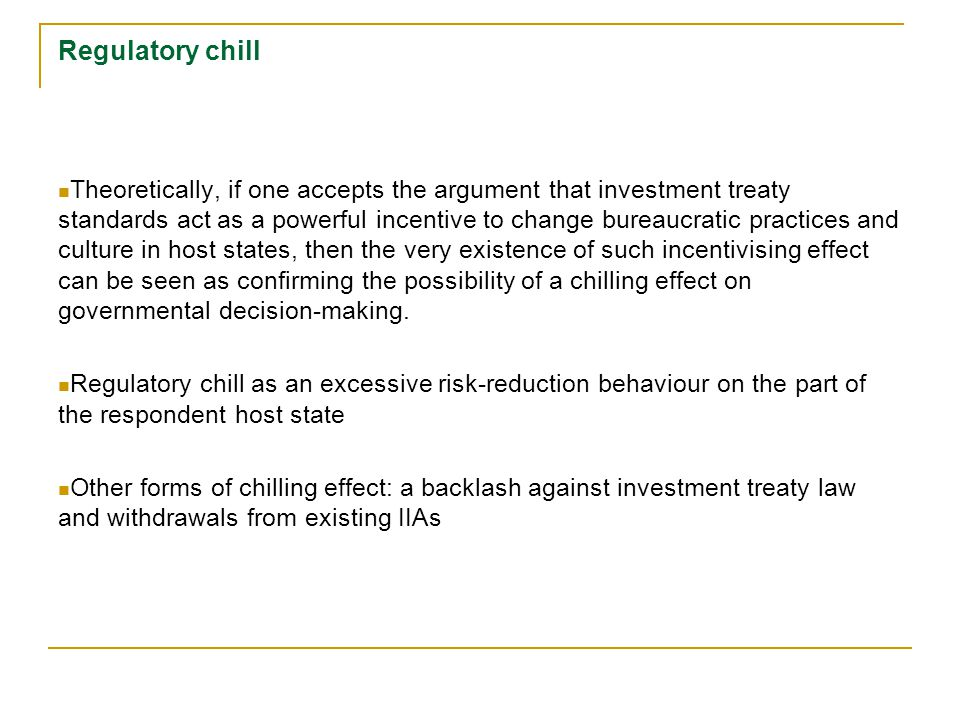 Regulatory chill Theoretically, if one accepts the argument that investment treaty standards act as a powerful incentive to change bureaucratic practices and culture in host states, then the very existence of such incentivising effect can be seen as confirming the possibility of a chilling effect on governmental decision-making.
