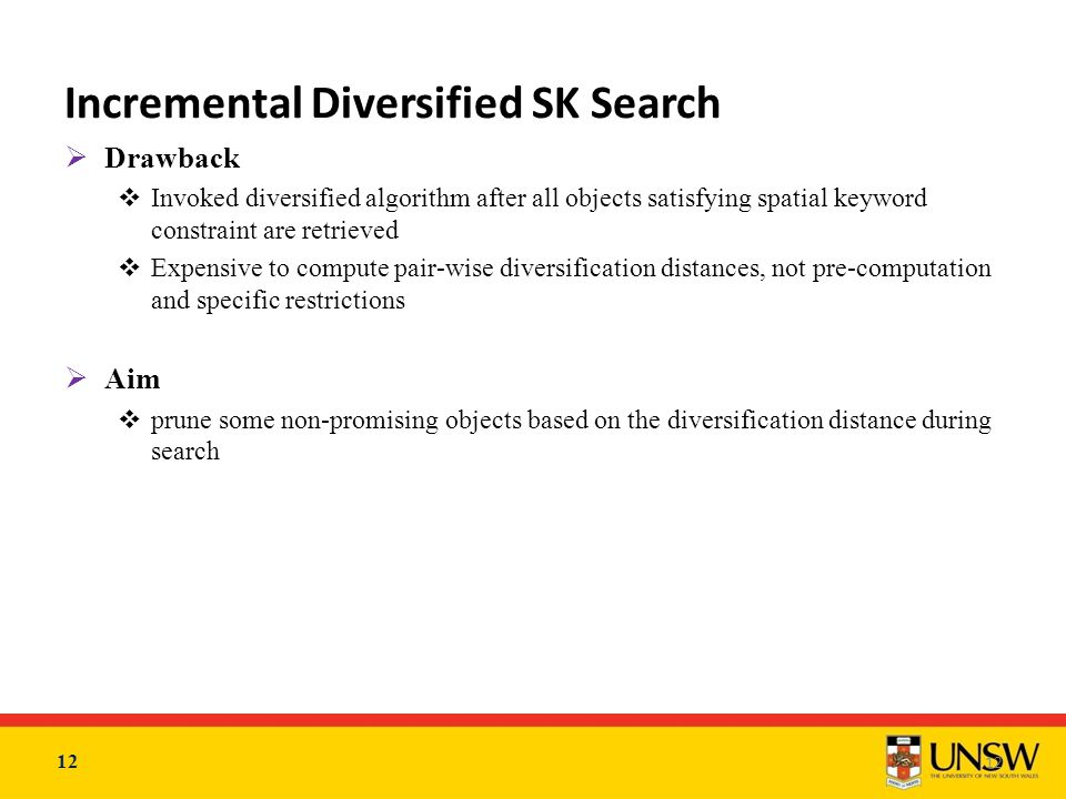 12 Incremental Diversified SK Search  Drawback  Invoked diversified algorithm after all objects satisfying spatial keyword constraint are retrieved  Expensive to compute pair-wise diversification distances, not pre-computation and specific restrictions  Aim  prune some non-promising objects based on the diversification distance during search 12