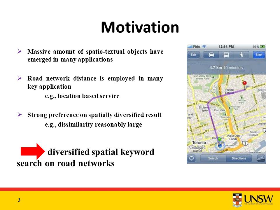 3  Massive amount of spatio-textual objects have emerged in many applications  Road network distance is employed in many key application e.g., location based service  Strong preference on spatially diversified result e.g., dissimilarity reasonably large diversified spatial keyword search on road networks Motivation