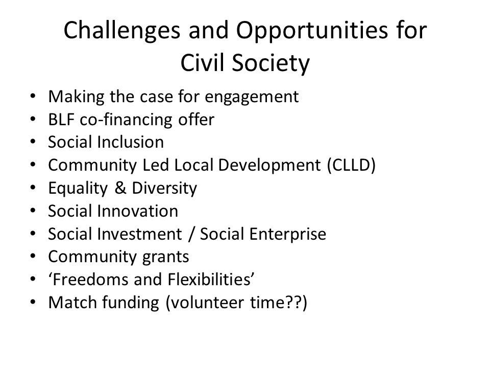 Challenges and Opportunities for Civil Society Making the case for engagement BLF co-financing offer Social Inclusion Community Led Local Development (CLLD) Equality & Diversity Social Innovation Social Investment / Social Enterprise Community grants 'Freedoms and Flexibilities' Match funding (volunteer time )