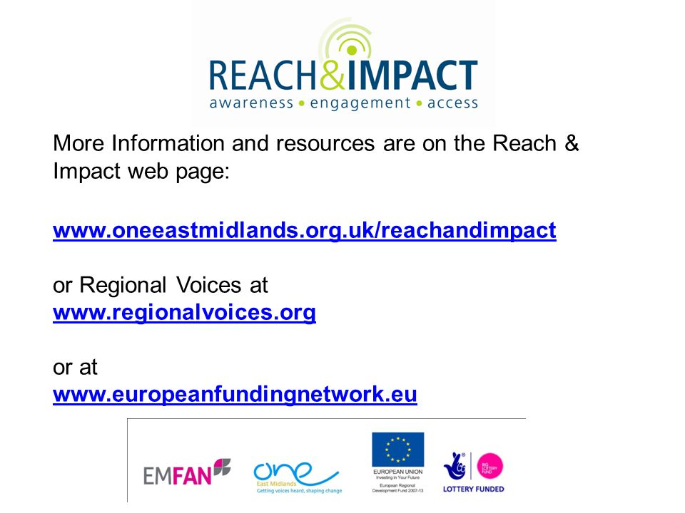 More Information and resources are on the Reach & Impact web page: www.oneeastmidlands.org.uk/reachandimpact or Regional Voices at www.regionalvoices.org or at www.europeanfundingnetwork.eu www.oneeastmidlands.org.uk/reachandimpact www.regionalvoices.org www.europeanfundingnetwork.eu