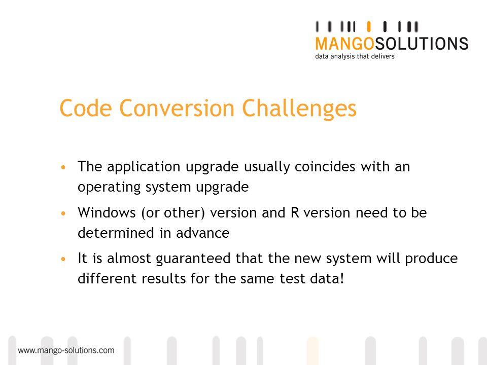 Code Conversion Challenges The application upgrade usually coincides with an operating system upgrade Windows (or other) version and R version need to
