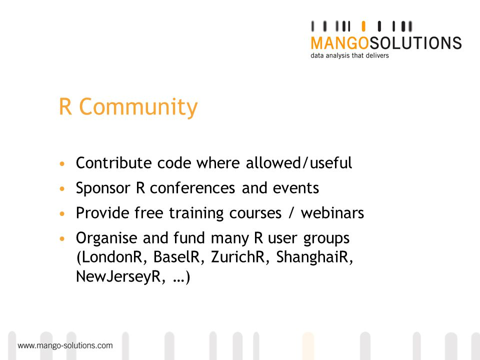 R Community Contribute code where allowed/useful Sponsor R conferences and events Provide free training courses / webinars Organise and fund many R us