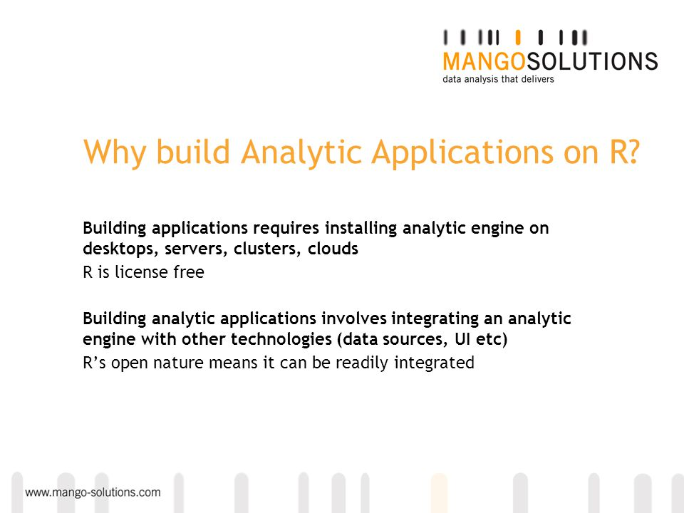 Why build Analytic Applications on R? Building applications requires installing analytic engine on desktops, servers, clusters, clouds R is license fr