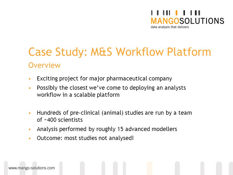 Case Study: M&S Workflow Platform Overview Exciting project for major pharmaceutical company Possibly the closest we've come to deploying an analysts