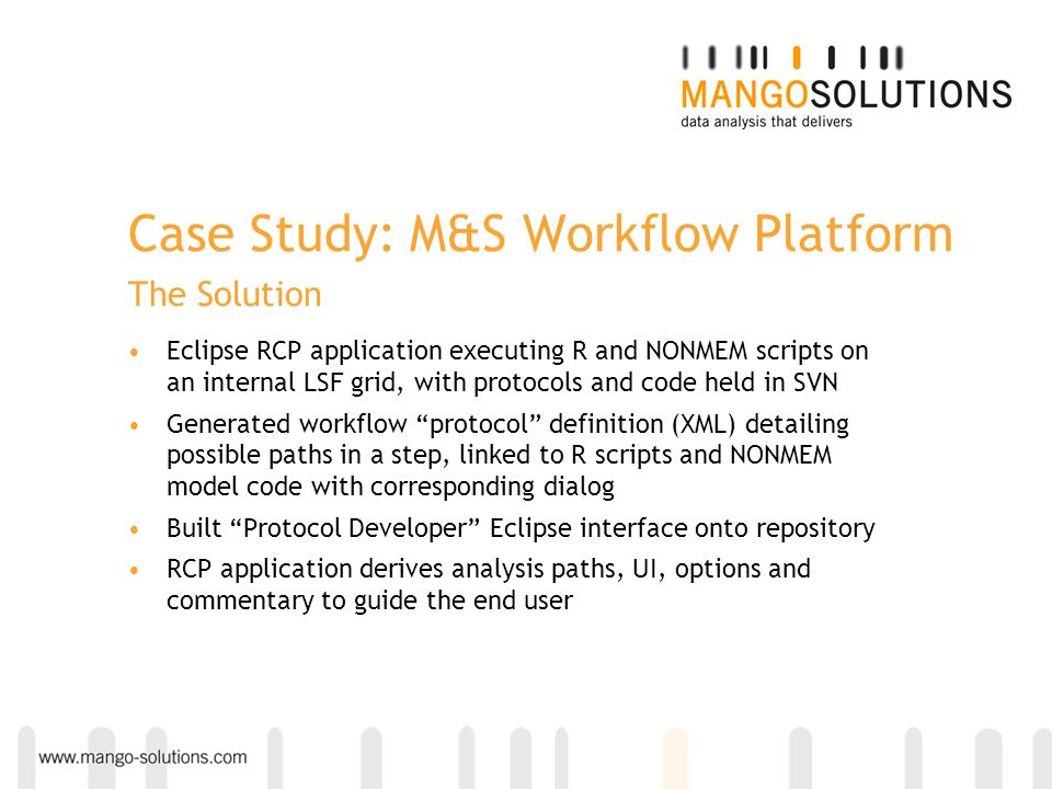 Case Study: M&S Workflow Platform The Solution Eclipse RCP application executing R and NONMEM scripts on an internal LSF grid, with protocols and code