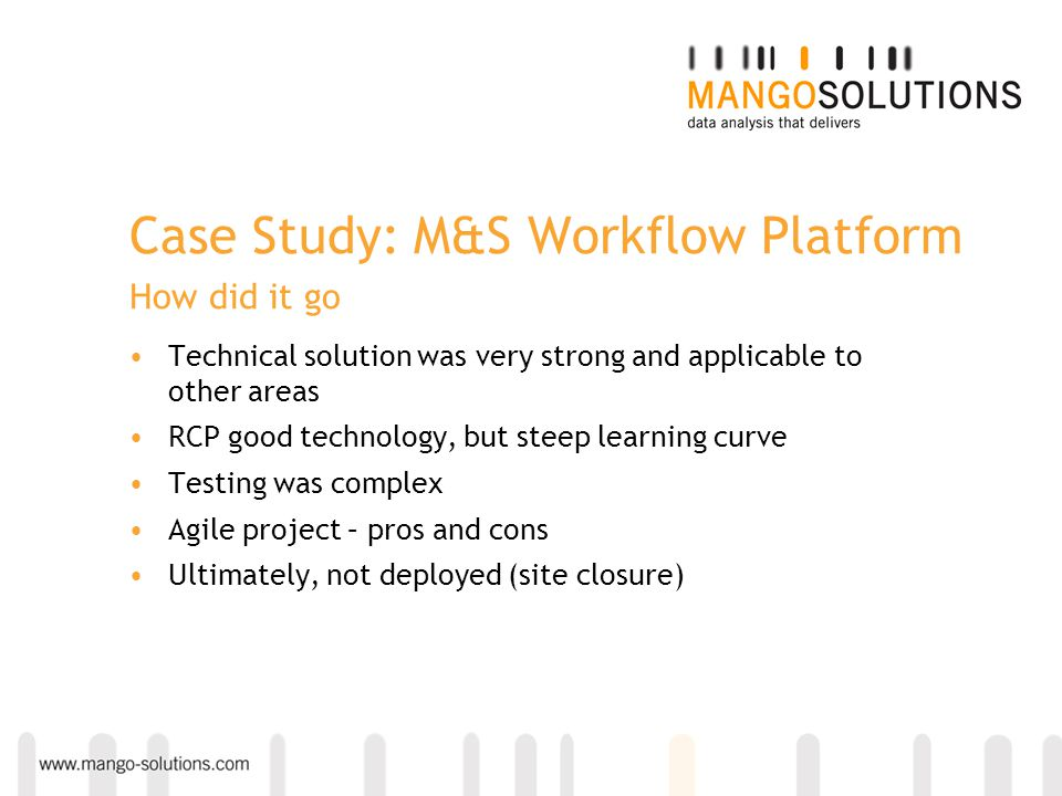 Case Study: M&S Workflow Platform How did it go Technical solution was very strong and applicable to other areas RCP good technology, but steep learni