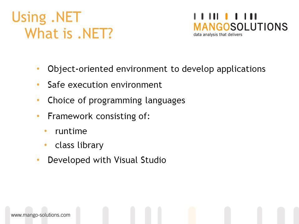Using.NET What is.NET? Object-oriented environment to develop applications Safe execution environment Choice of programming languages Framework consis