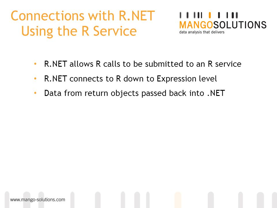 Connections with R.NET Using the R Service R.NET allows R calls to be submitted to an R service R.NET connects to R down to Expression level Data from