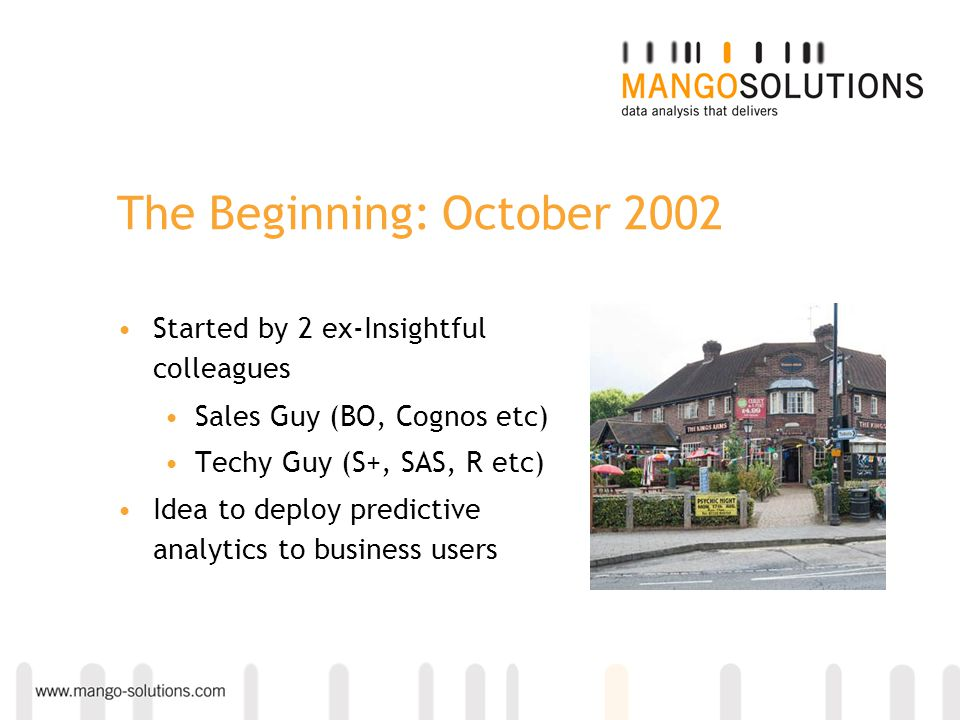 The Beginning: October 2002 Started by 2 ex-Insightful colleagues Sales Guy (BO, Cognos etc) Techy Guy (S+, SAS, R etc) Idea to deploy predictive anal