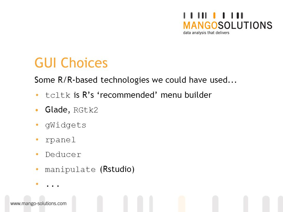 GUI Choices Some R/R-based technologies we could have used... tcltk is R's 'recommended' menu builder Glade, RGtk2 gWidgets rpanel Deducer manipulate