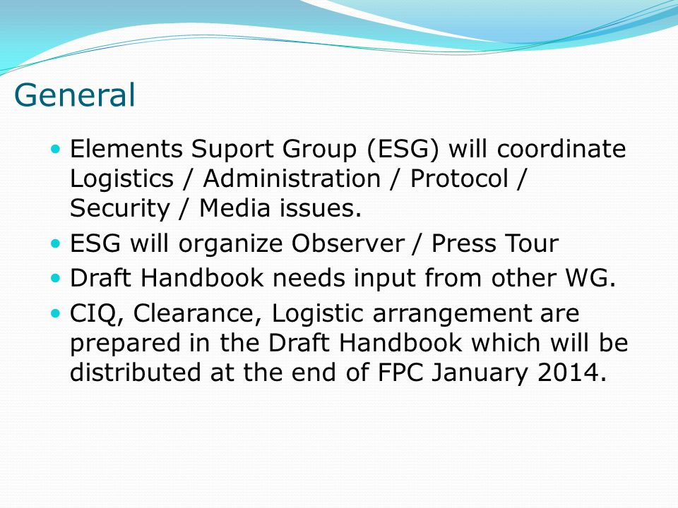 General Elements Suport Group (ESG) will coordinate Logistics / Administration / Protocol / Security / Media issues. ESG will organize Observer / Pres