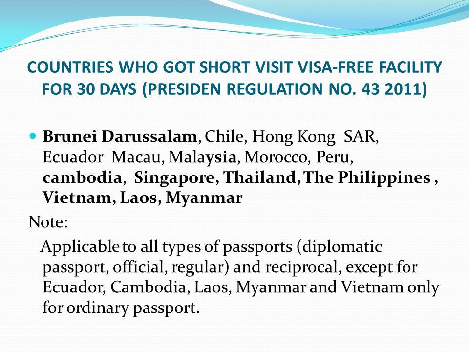 COUNTRIES WHO GOT SHORT VISIT VISA-FREE FACILITY FOR 30 DAYS (PRESIDEN REGULATION NO. 43 2011) Brunei Darussalam, Chile, Hong Kong SAR, Ecuador Macau,