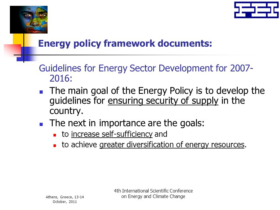 Athens, Greece, 13-14 October, 2011 4th International Scientific Conference on Energy and Climate Change Energy policy framework documents: Guidelines for Energy Sector Development for 2007- 2016: The main goal of the Energy Policy is to develop the guidelines for ensuring security of supply in the country.