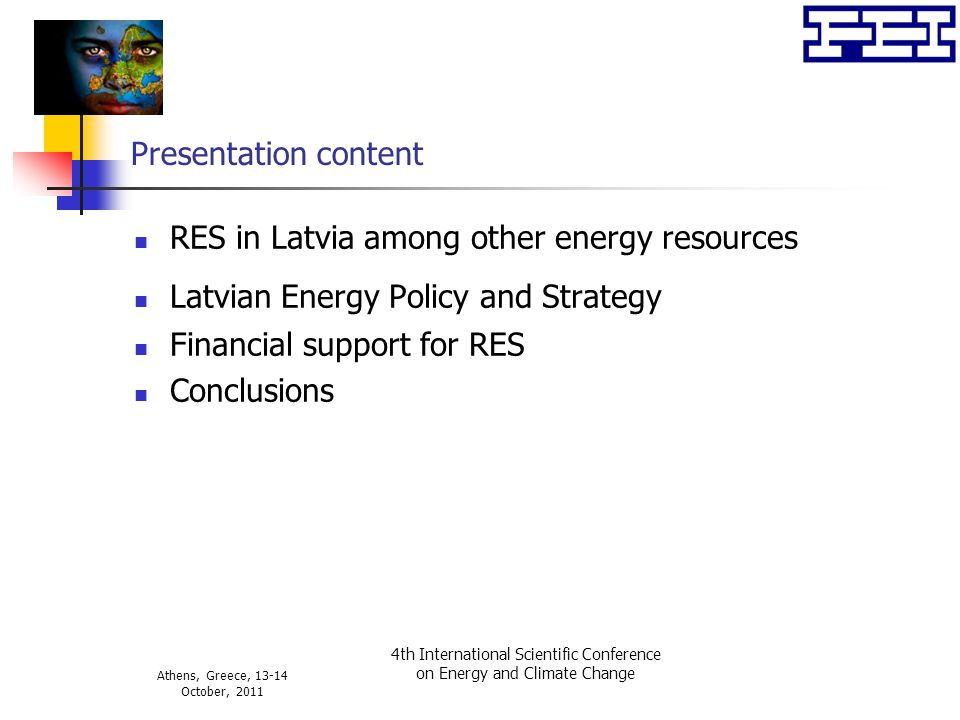 Athens, Greece, 13-14 October, 2011 4th International Scientific Conference on Energy and Climate Change Presentation content RES in Latvia among other energy resources Latvian Energy Policy and Strategy Financial support for RES Conclusions