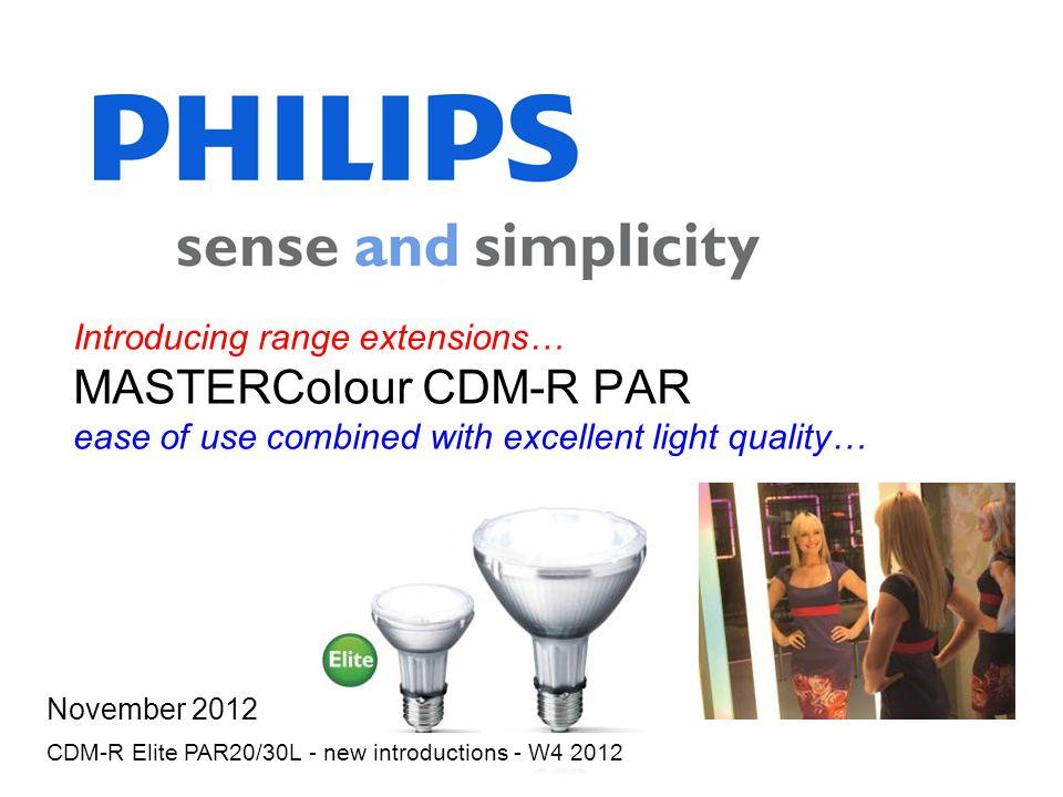 Confidential CDM-R Elite PAR20/30L - new introductions - W4 2012 PAR20 35W 3000KPAR30L 70W 3000K SpecPhilips EliteOsramGEPhilips EliteOsramGE beam intensity 10D (cd)29.00022.000 74.50070.00033.500 (15D) beam intensity 30D (cd)5.6005.4007.500 (25D)15.00013.800n.a beam intensity 40D (cd)n.a.