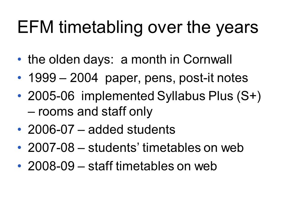 EFM timetabling over the years the olden days: a month in Cornwall 1999 – 2004 paper, pens, post-it notes 2005-06 implemented Syllabus Plus (S+) – rooms and staff only 2006-07 – added students 2007-08 – students' timetables on web 2008-09 – staff timetables on web
