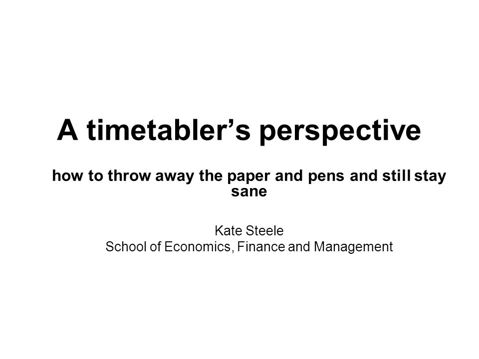 A timetabler's perspective how to throw away the paper and pens and still stay sane Kate Steele School of Economics, Finance and Management