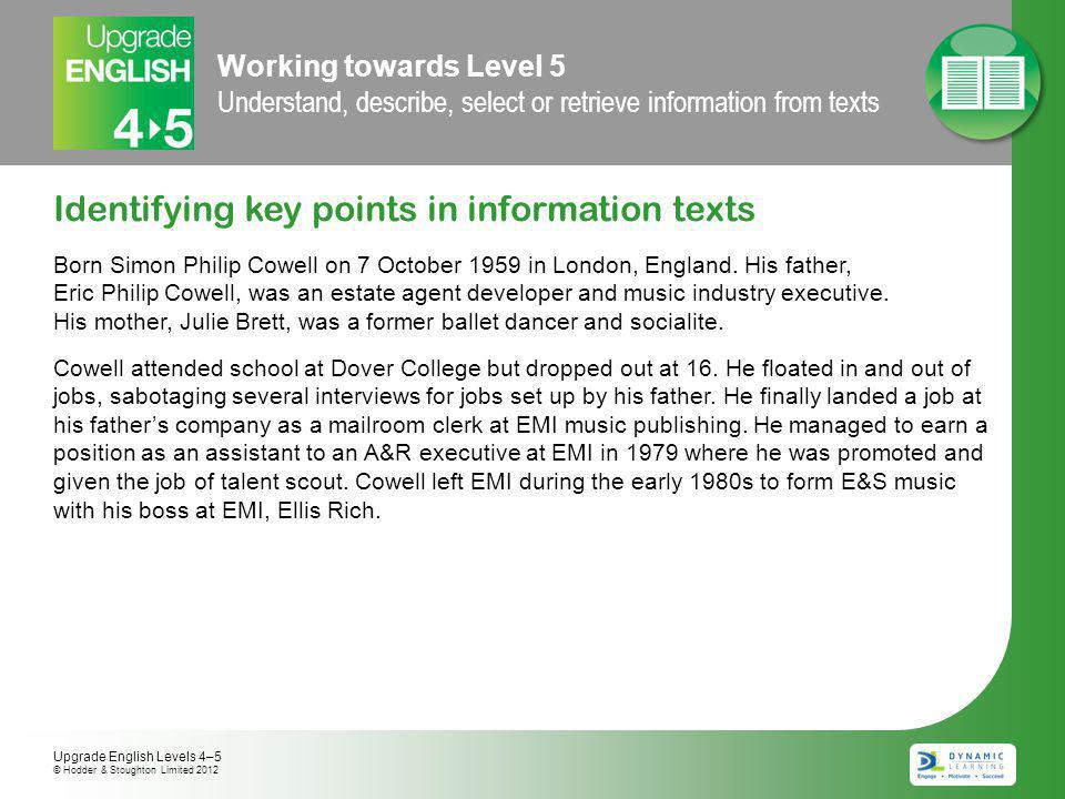 Working towards Level 5 Understand, describe, select or retrieve information from texts Identifying key points in information texts Born Simon Philip Cowell on 7 October 1959 in London, England.