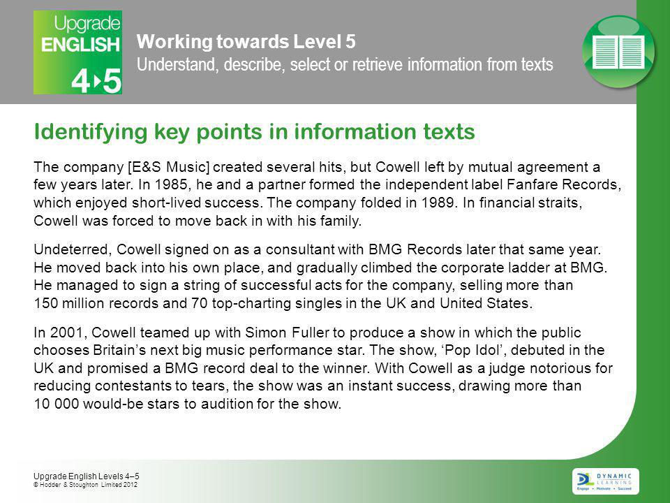 Working towards Level 5 Understand, describe, select or retrieve information from texts Identifying key points in information texts The company [E&S Music] created several hits, but Cowell left by mutual agreement a few years later.