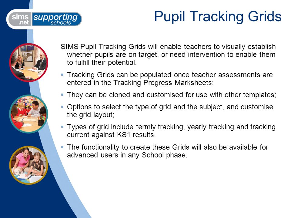 Pupil Tracking Grids SIMS Pupil Tracking Grids will enable teachers to visually establish whether pupils are on target, or need intervention to enable them to fulfill their potential.