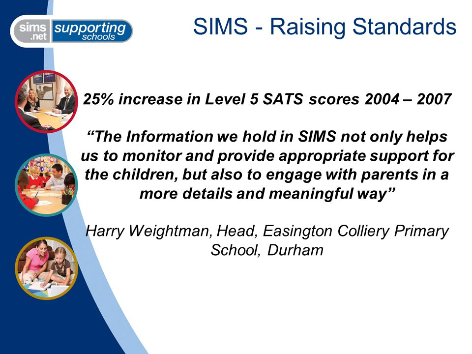 SIMS - Raising Standards 25% increase in Level 5 SATS scores 2004 – 2007 The Information we hold in SIMS not only helps us to monitor and provide appropriate support for the children, but also to engage with parents in a more details and meaningful way Harry Weightman, Head, Easington Colliery Primary School, Durham