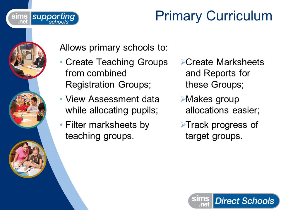 Primary Curriculum Allows primary schools to: Create Teaching Groups from combined Registration Groups; View Assessment data while allocating pupils; Filter marksheets by teaching groups.