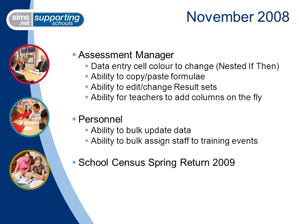  Assessment Manager  Data entry cell colour to change (Nested If Then)  Ability to copy/paste formulae  Ability to edit/change Result sets  Ability for teachers to add columns on the fly  Personnel  Ability to bulk update data  Ability to bulk assign staff to training events  School Census Spring Return 2009