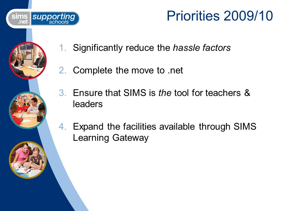 Priorities 2009/10 1.Significantly reduce the hassle factors 2.Complete the move to.net 3.Ensure that SIMS is the tool for teachers & leaders 4.Expand the facilities available through SIMS Learning Gateway