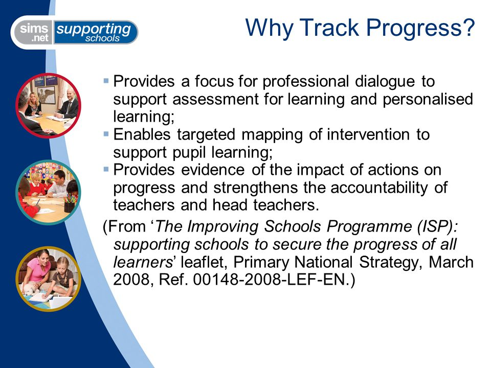 Why Track Progress?  Provides a focus for professional dialogue to support assessment for learning and personalised learning;  Enables targeted mapp
