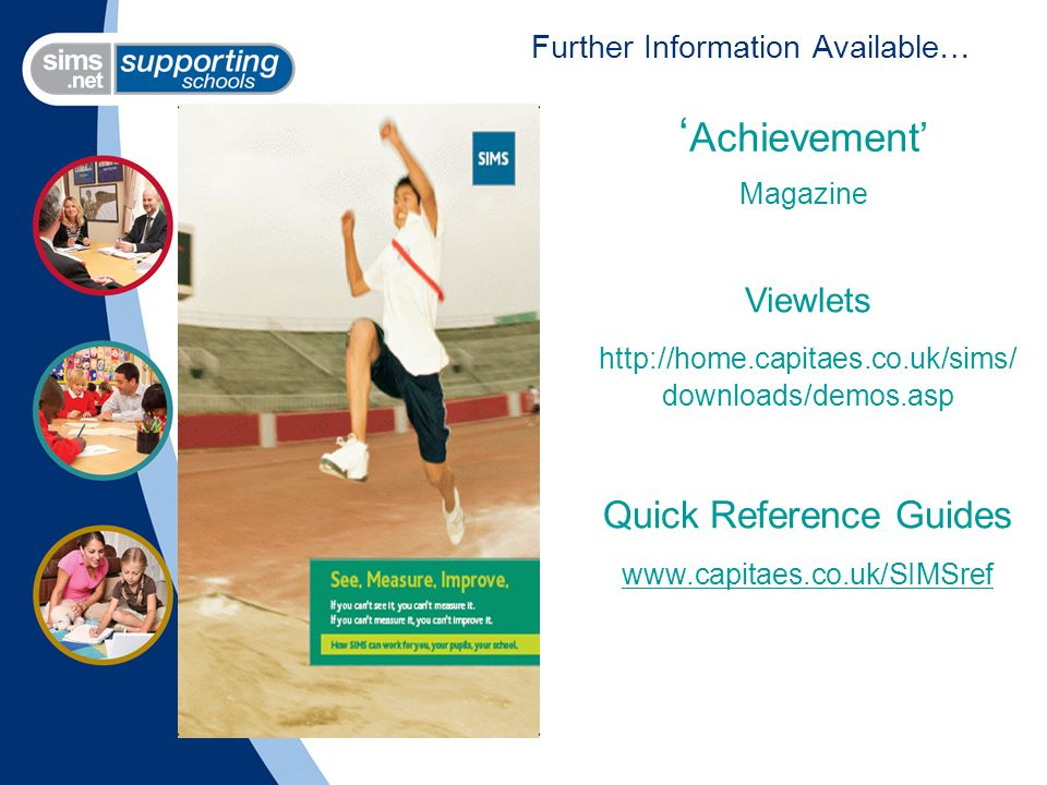 Further Information Available… Viewlets http://home.capitaes.co.uk/sims/ downloads/demos.asp Quick Reference Guides www.capitaes.co.uk/SIMSref ' Achievement' Magazine