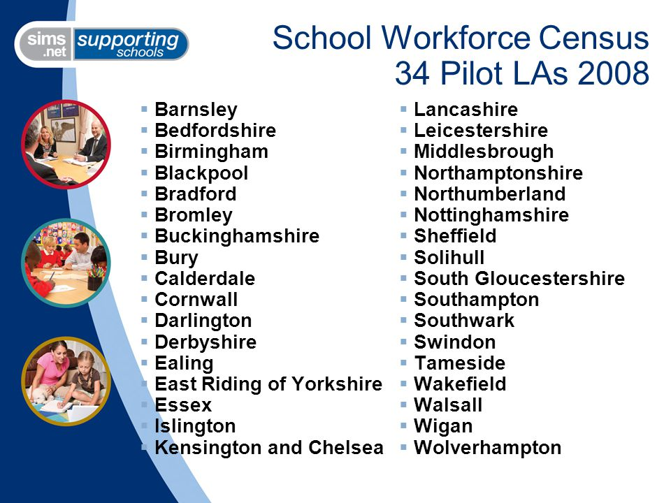 School Workforce Census 34 Pilot LAs 2008  Barnsley  Bedfordshire  Birmingham  Blackpool  Bradford  Bromley  Buckinghamshire  Bury  Calderdale  Cornwall  Darlington  Derbyshire  Ealing  East Riding of Yorkshire  Essex  Islington  Kensington and Chelsea  Lancashire  Leicestershire  Middlesbrough  Northamptonshire  Northumberland  Nottinghamshire  Sheffield  Solihull  South Gloucestershire  Southampton  Southwark  Swindon  Tameside  Wakefield  Walsall  Wigan  Wolverhampton