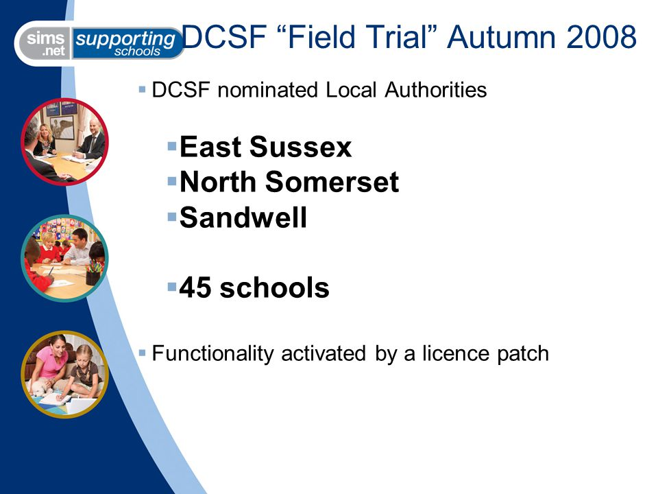 DCSF Field Trial Autumn 2008  DCSF nominated Local Authorities  East Sussex  North Somerset  Sandwell  45 schools  Functionality activated by a licence patch