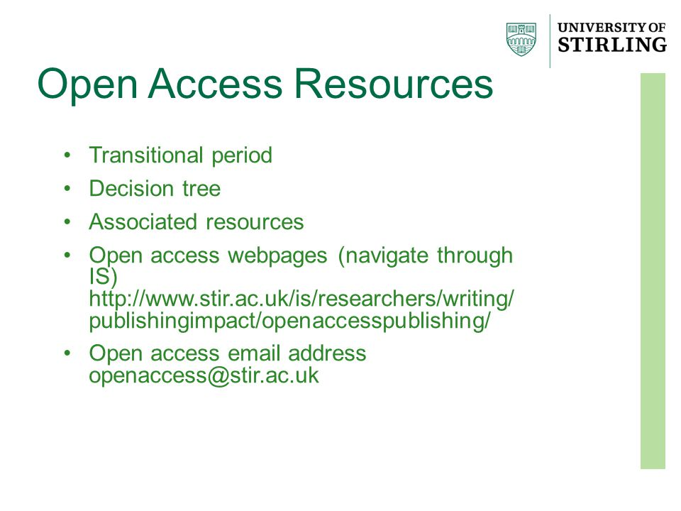Open Access Resources Transitional period Decision tree Associated resources Open access webpages (navigate through IS) http://www.stir.ac.uk/is/researchers/writing/ publishingimpact/openaccesspublishing/ Open access email address openaccess@stir.ac.uk